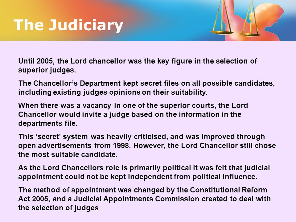 The Judiciary Until 2005, the Lord chancellor was the key figure in the selection of superior judges.