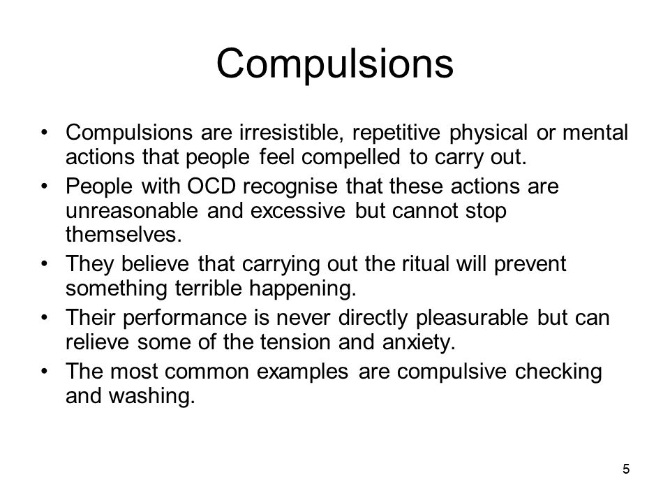 Compulsions Compulsions are irresistible, repetitive physical or mental actions that people feel compelled to carry out.