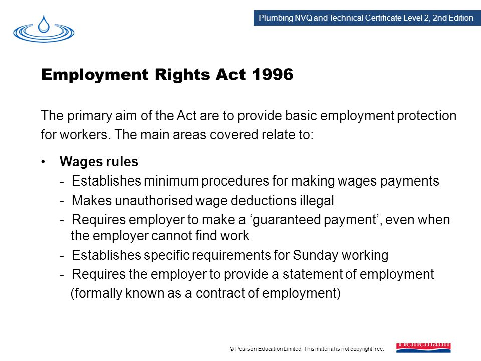 Employment Rights Act 1996 The primary aim of the Act are to provide basic employment protection. for workers. The main areas covered relate to: