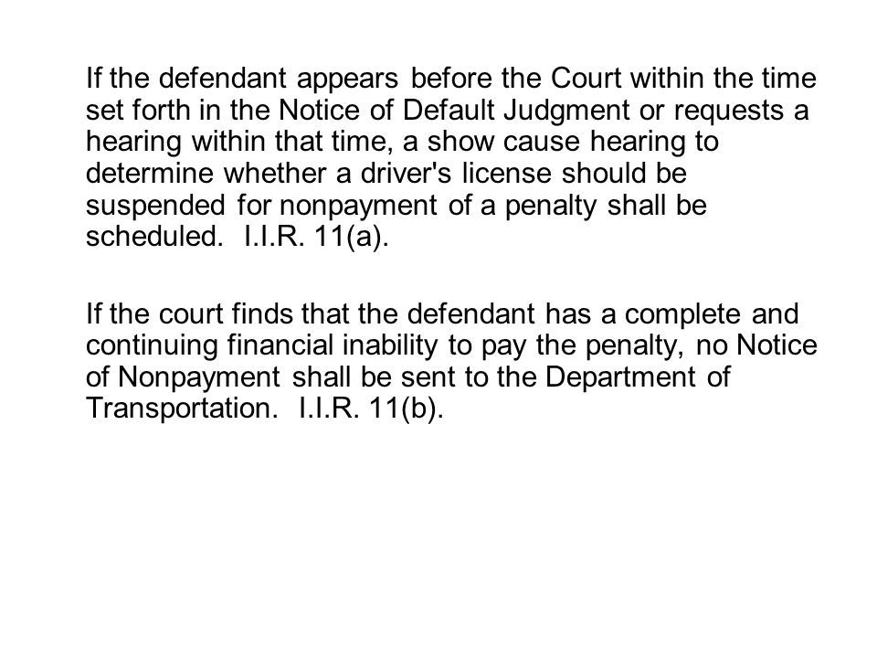 If the defendant appears before the Court within the time set forth in the Notice of Default Judgment or requests a hearing within that time, a show cause hearing to determine whether a driver s license should be suspended for nonpayment of a penalty shall be scheduled. I.I.R. 11(a).