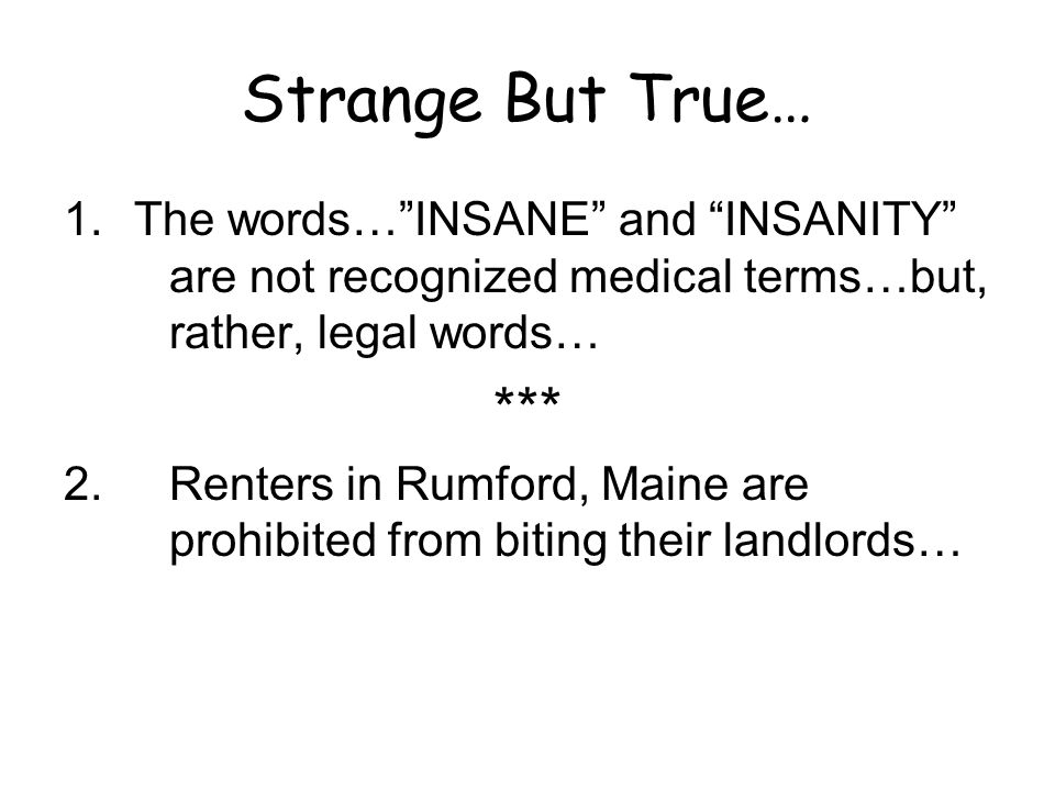 Strange But True… The words… INSANE and INSANITY are not recognized medical terms…but, rather, legal words…