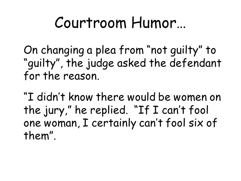 Courtroom Humor… On changing a plea from not guilty to guilty , the judge asked the defendant for the reason.