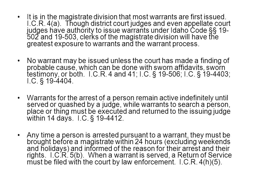 It is in the magistrate division that most warrants are first issued. I.C.R. 4(a). Though district court judges and even appellate court judges have authority to issue warrants under Idaho Code §§ 19-502 and 19-503, clerks of the magistrate division will have the greatest exposure to warrants and the warrant process.