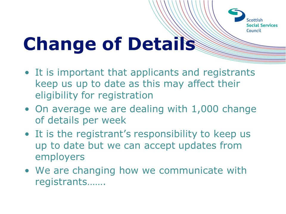 Change of Details It is important that applicants and registrants keep us up to date as this may affect their eligibility for registration.