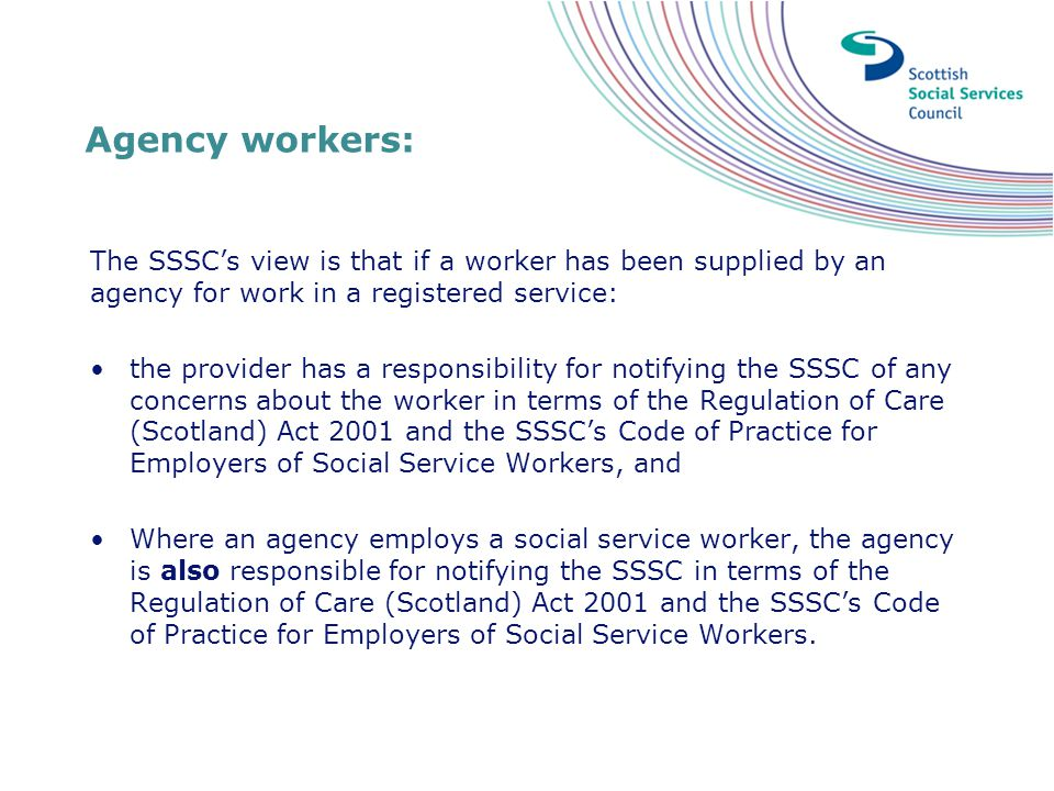 Agency workers: The SSSC's view is that if a worker has been supplied by an agency for work in a registered service: