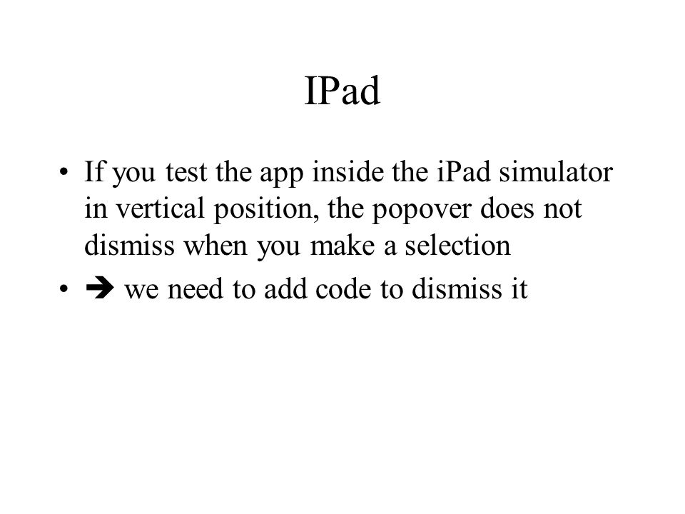 IPad If you test the app inside the iPad simulator in vertical position, the popover does not dismiss when you make a selection.