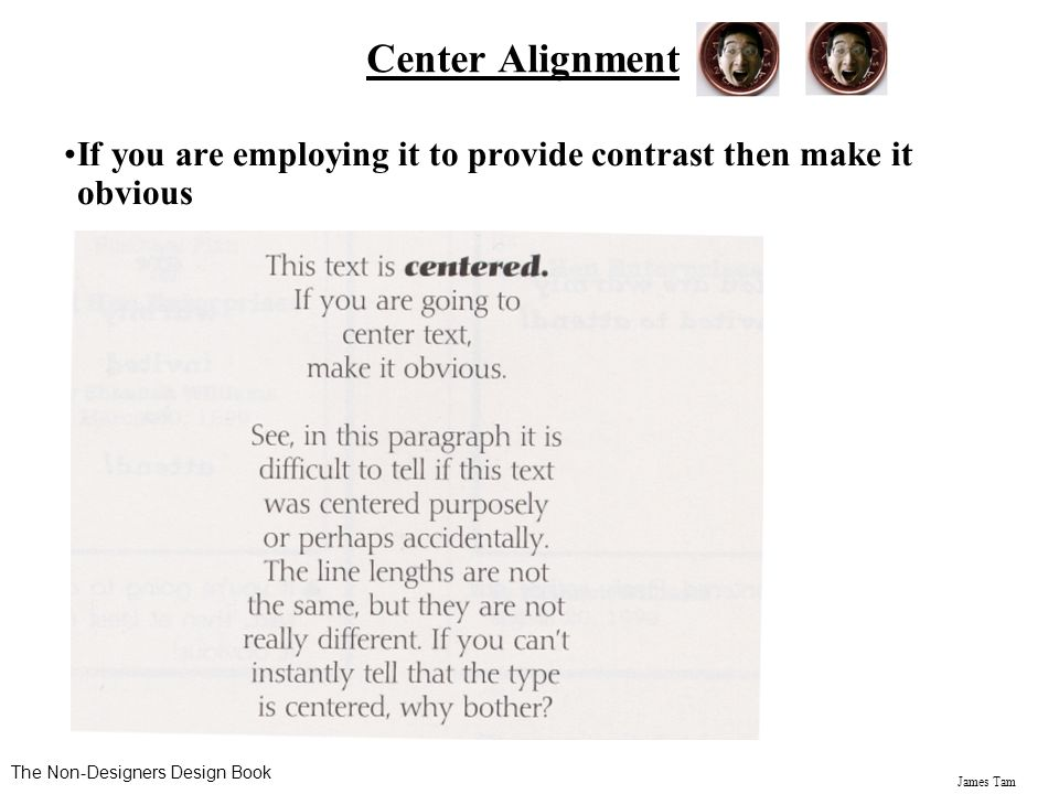 Center Alignment If you are employing it to provide contrast then make it obvious.