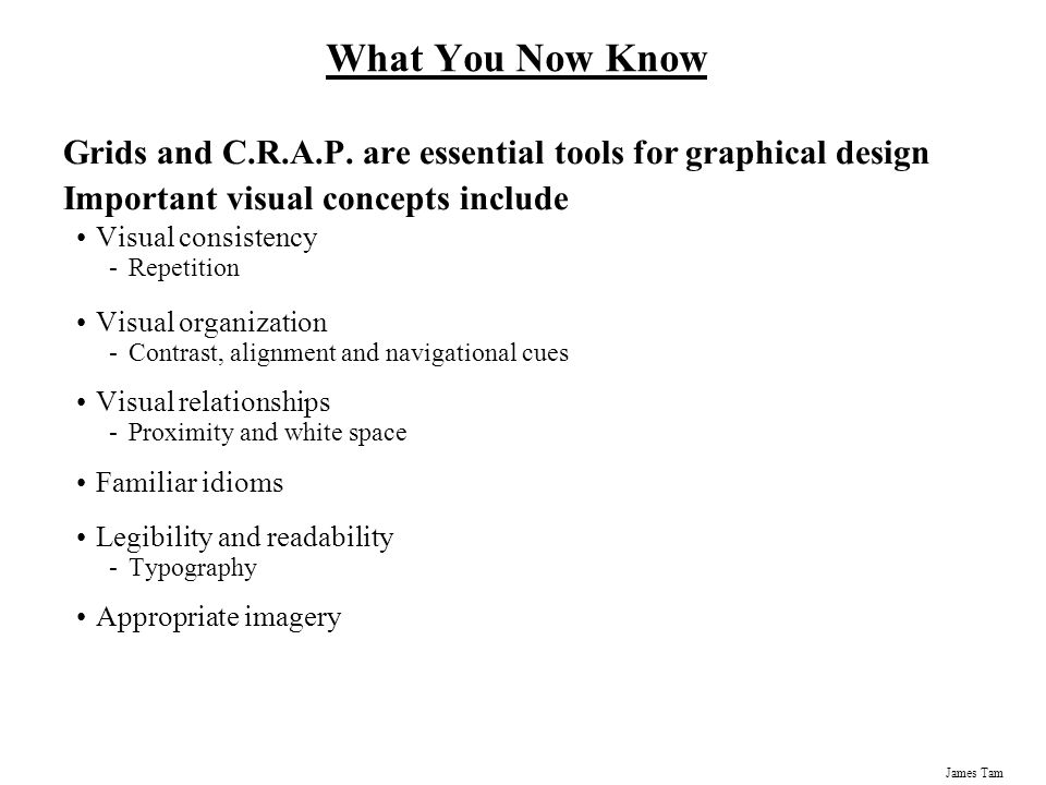 What You Now Know Grids and C.R.A.P. are essential tools for graphical design. Important visual concepts include.