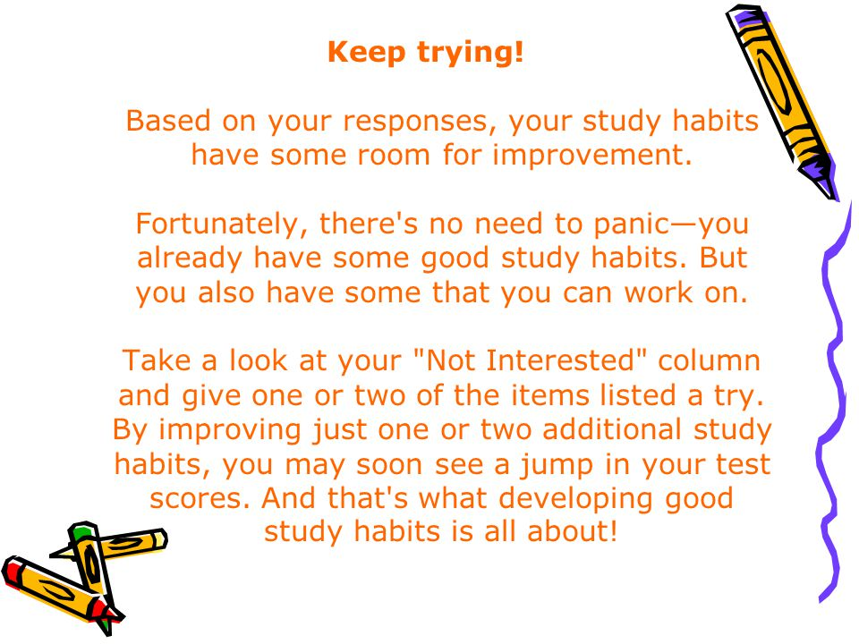 Keep trying. Based on your responses, your study habits have some room for improvement.