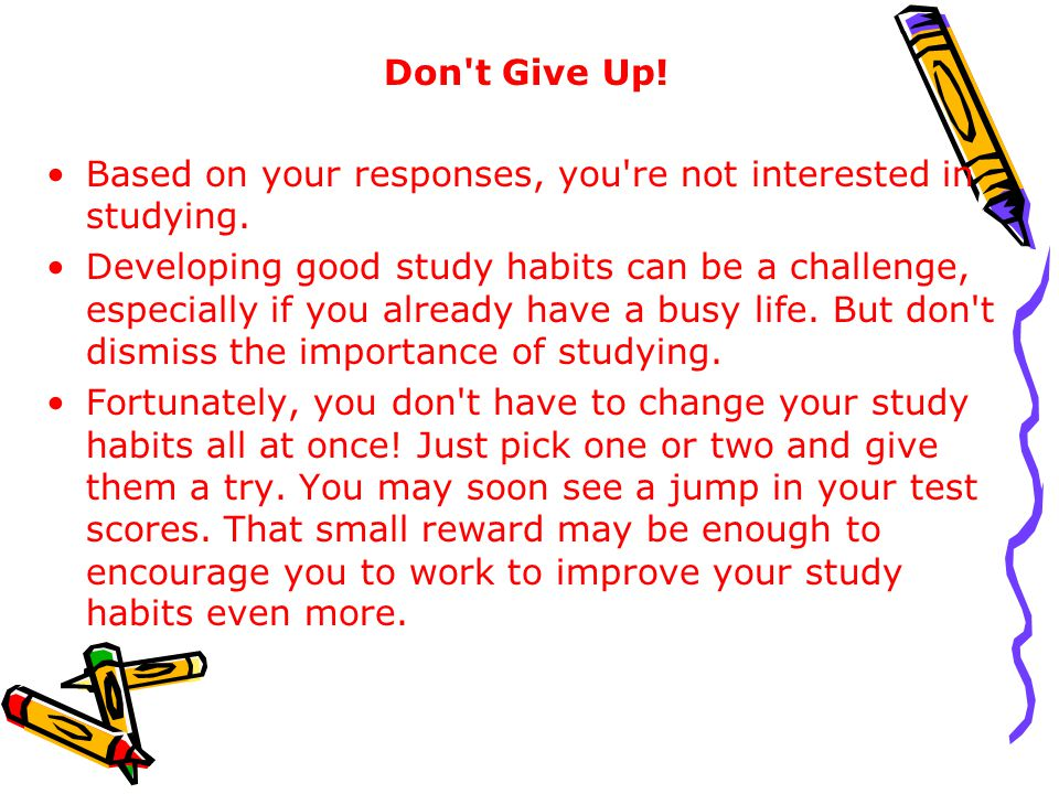 Don t Give Up! Based on your responses, you re not interested in studying.