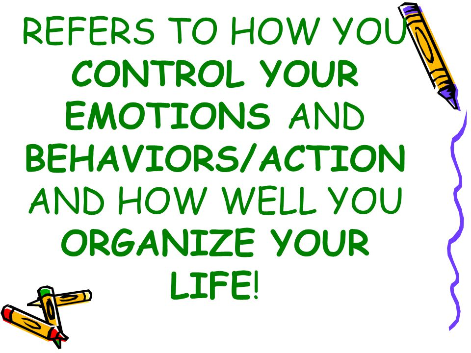 REFERS TO HOW YOU CONTROL YOUR EMOTIONS AND BEHAVIORS/ACTION AND HOW WELL YOU ORGANIZE YOUR LIFE!