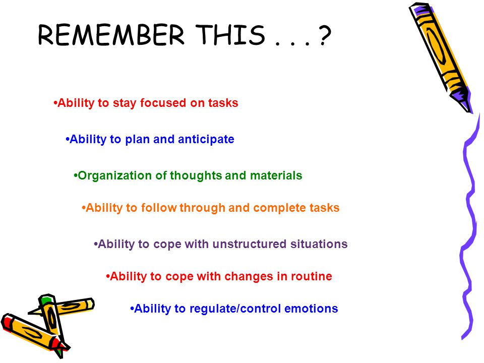 REMEMBER THIS . . . •Ability to stay focused on tasks