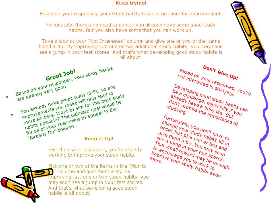 Keep trying! Based on your responses, your study habits have some room for improvement. Fortunately, there s no need to panic—you already have some good study habits. But you also have some that you can work on. Take a look at your Not Interested column and give one or two of the items listed a try. By improving just one or two additional study habits, you may soon see a jump in your test scores. And that s what developing good study habits is all about!