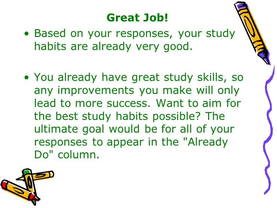 Great Job! Based on your responses, your study habits are already very good.