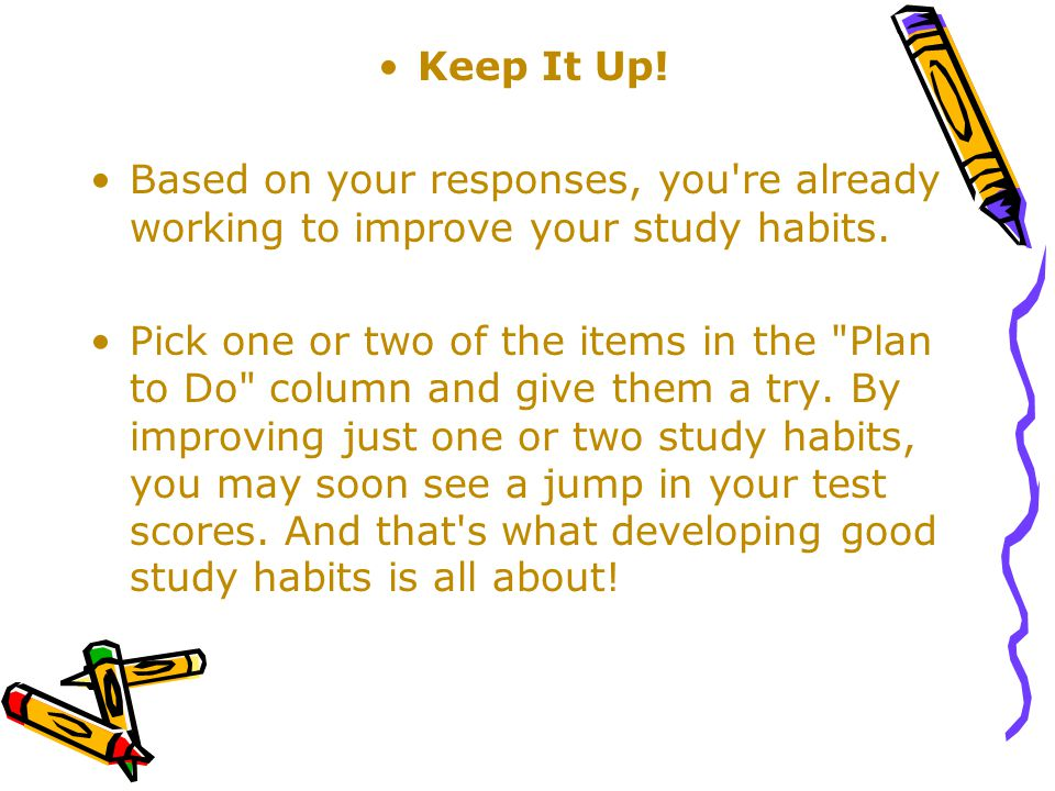 Keep It Up! Based on your responses, you re already working to improve your study habits.