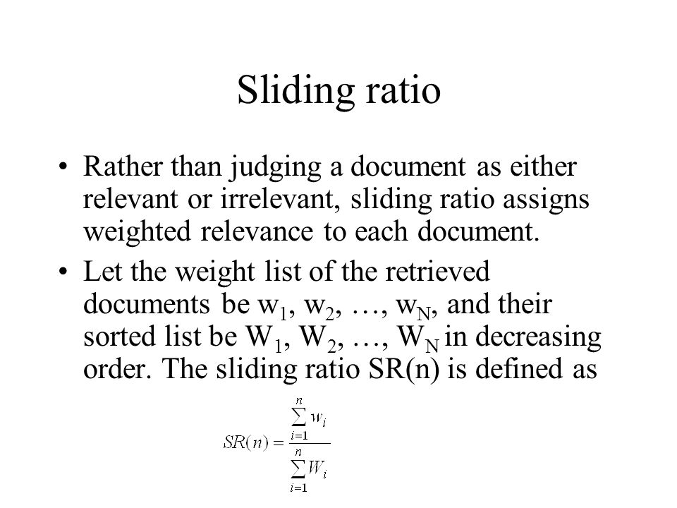 Sliding ratio Rather than judging a document as either relevant or irrelevant, sliding ratio assigns weighted relevance to each document.