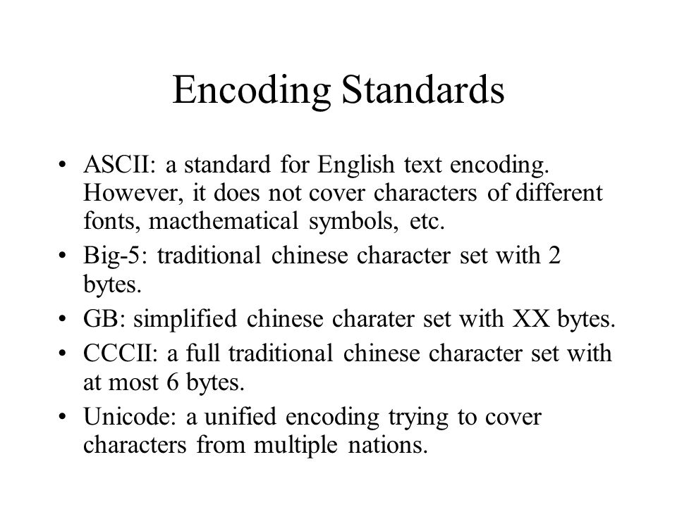 Encoding Standards ASCII: a standard for English text encoding. However, it does not cover characters of different fonts, macthematical symbols, etc.