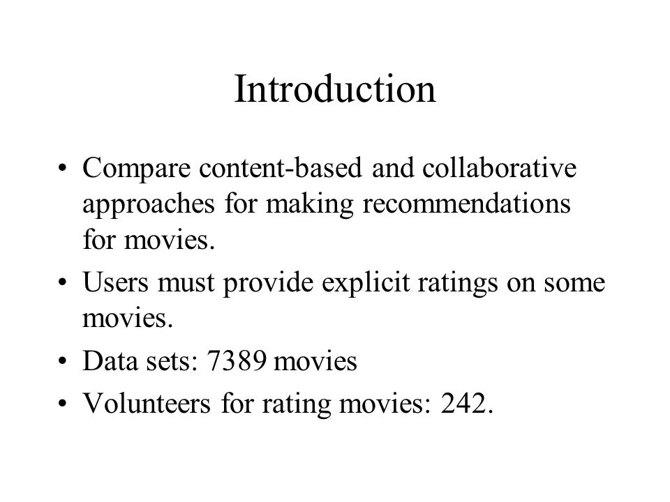 Introduction Compare content-based and collaborative approaches for making recommendations for movies.