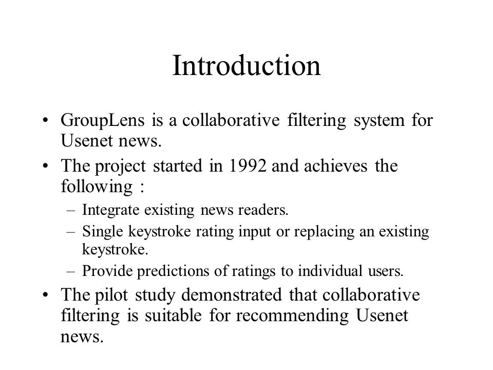 Introduction GroupLens is a collaborative filtering system for Usenet news. The project started in 1992 and achieves the following :