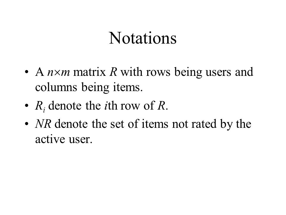 Notations A nm matrix R with rows being users and columns being items. Ri denote the ith row of R.