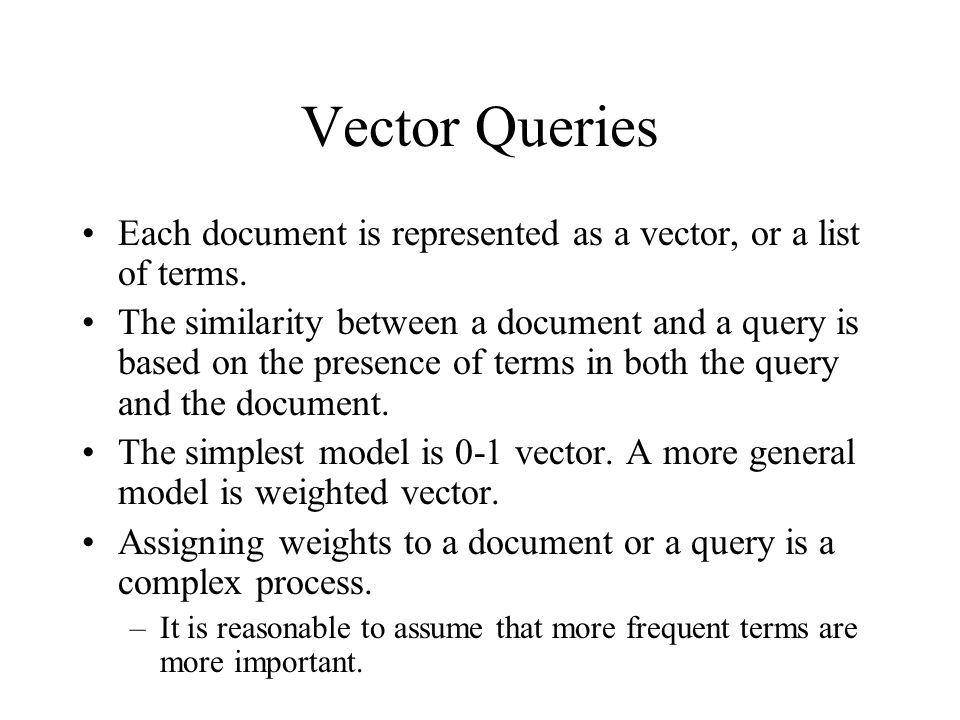 Vector Queries Each document is represented as a vector, or a list of terms.