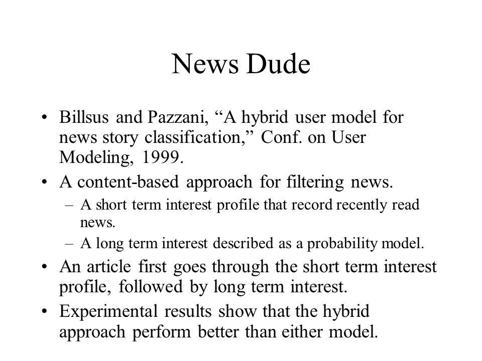 News Dude Billsus and Pazzani, A hybrid user model for news story classification, Conf. on User Modeling, 1999.