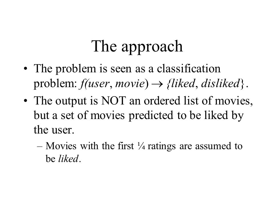 The approach The problem is seen as a classification problem: f(user, movie)  {liked, disliked}.