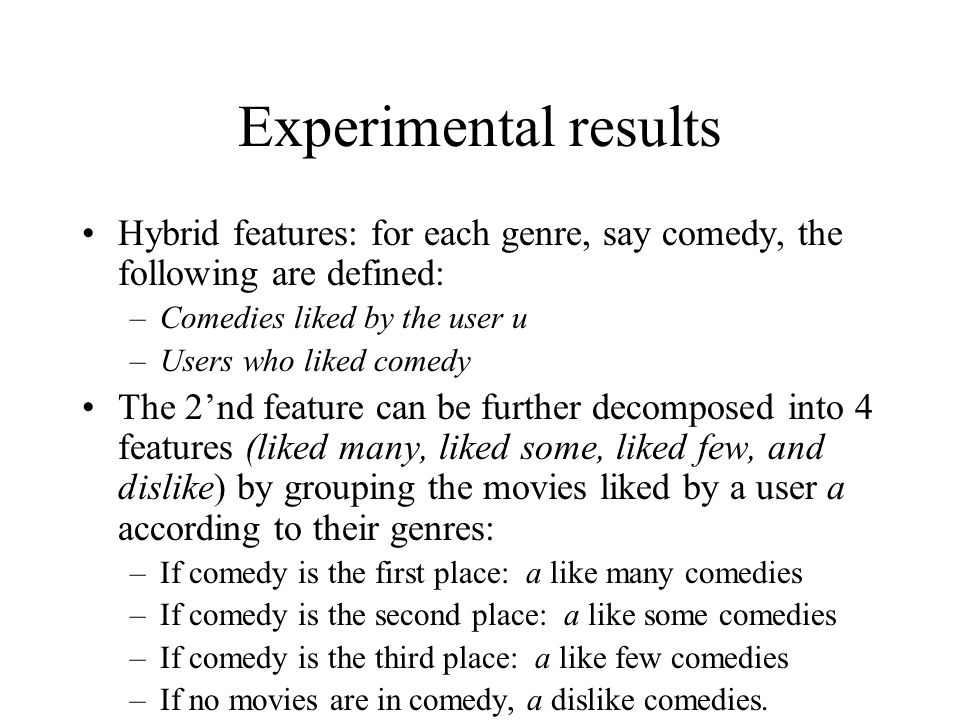 Experimental results Hybrid features: for each genre, say comedy, the following are defined: Comedies liked by the user u.