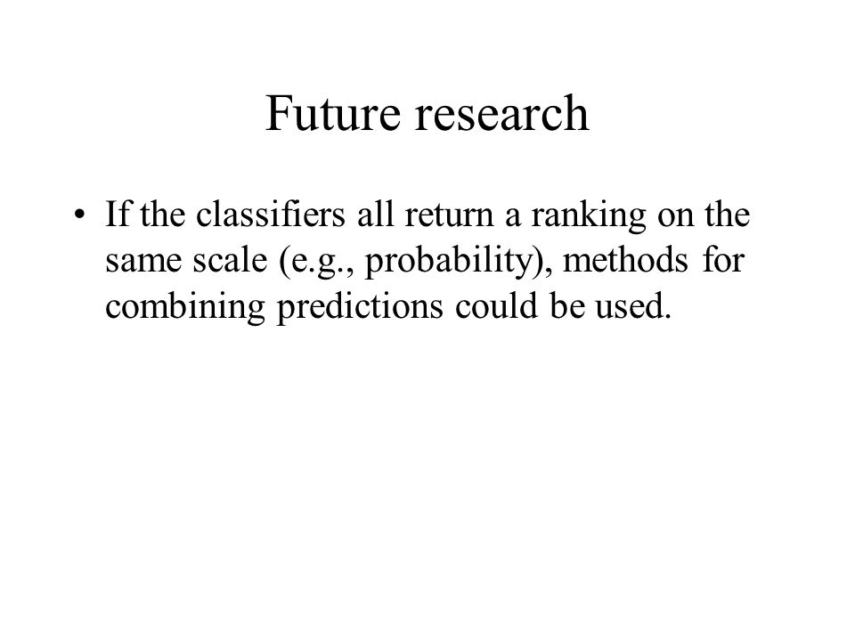 Future research If the classifiers all return a ranking on the same scale (e.g., probability), methods for combining predictions could be used.