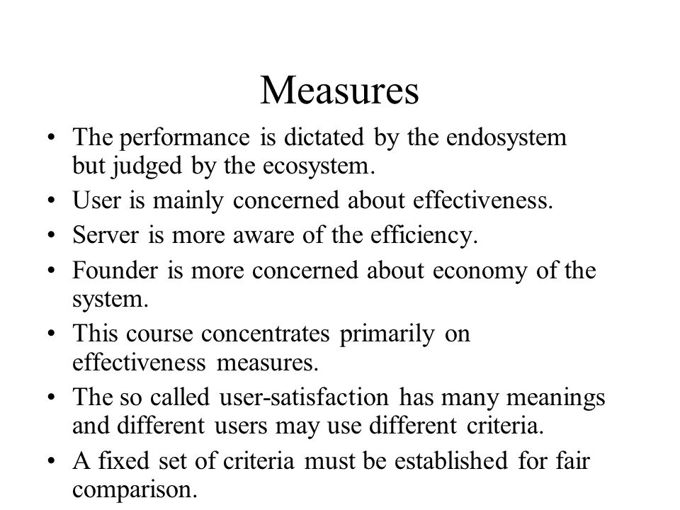 Measures The performance is dictated by the endosystem but judged by the ecosystem. User is mainly concerned about effectiveness.