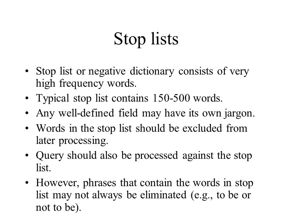 Stop lists Stop list or negative dictionary consists of very high frequency words. Typical stop list contains 150-500 words.