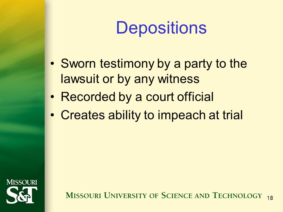 Depositions Sworn testimony by a party to the lawsuit or by any witness. Recorded by a court official.