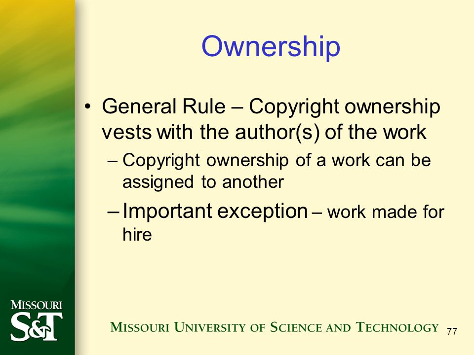 Ownership General Rule – Copyright ownership vests with the author(s) of the work. Copyright ownership of a work can be assigned to another.