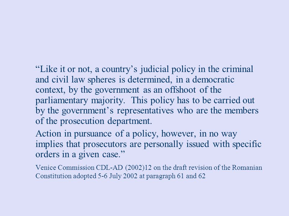 Like it or not, a country's judicial policy in the criminal and civil law spheres is determined, in a democratic context, by the government as an offshoot of the parliamentary majority. This policy has to be carried out by the government's representatives who are the members of the prosecution department.