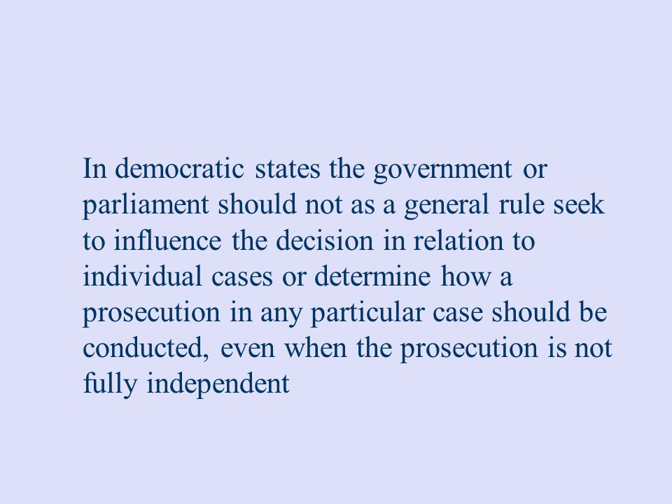 In democratic states the government or parliament should not as a general rule seek to influence the decision in relation to individual cases or determine how a prosecution in any particular case should be conducted, even when the prosecution is not fully independent