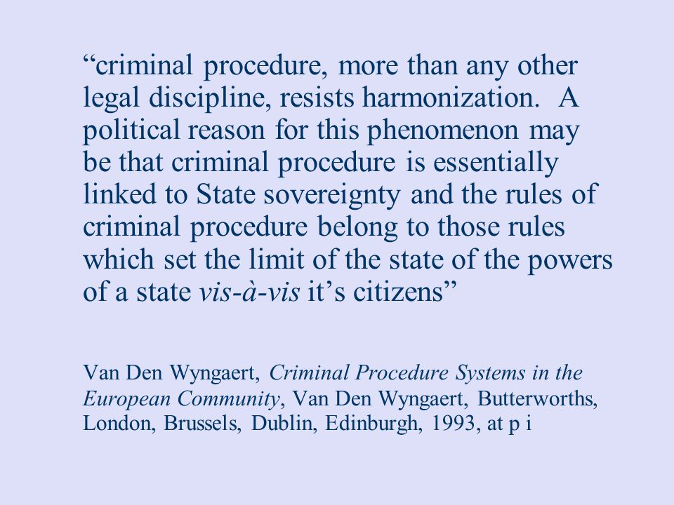 criminal procedure, more than any other legal discipline, resists harmonization. A political reason for this phenomenon may be that criminal procedure is essentially linked to State sovereignty and the rules of criminal procedure belong to those rules which set the limit of the state of the powers of a state vis-à-vis it's citizens