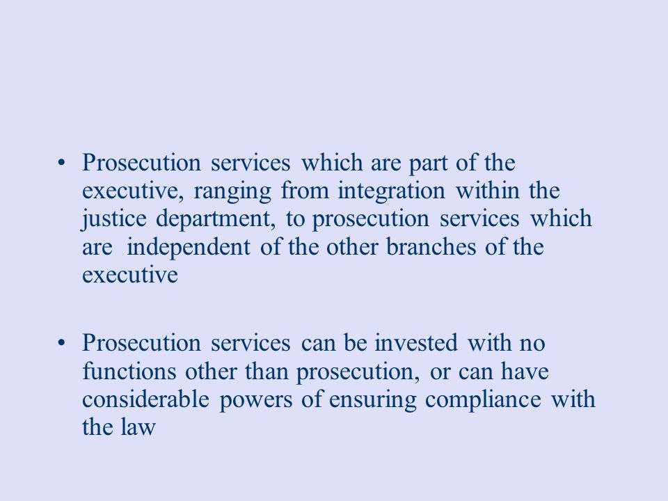 Prosecution services which are part of the executive, ranging from integration within the justice department, to prosecution services which are independent of the other branches of the executive