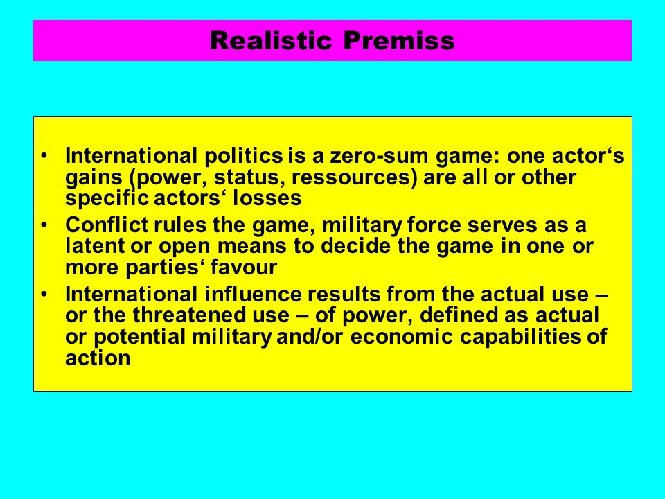 Realistic Premiss International politics is a zero-sum game: one actor's gains (power, status, ressources) are all or other specific actors' losses.
