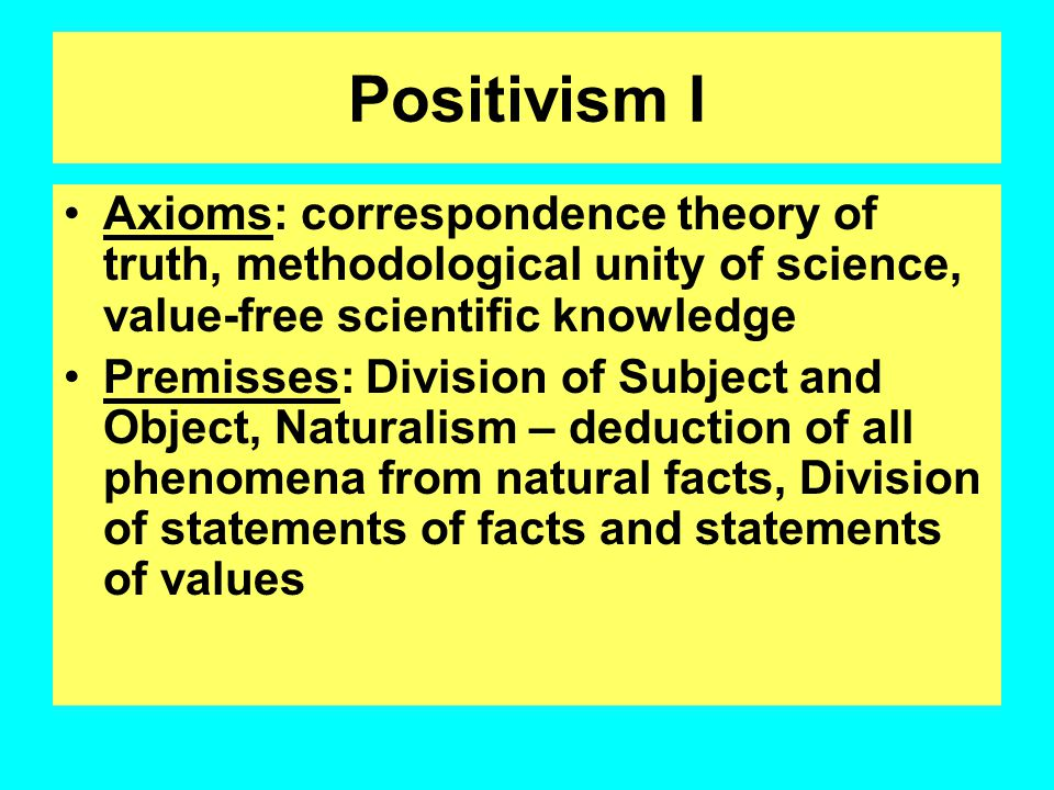 Positivism I Axioms: correspondence theory of truth, methodological unity of science, value-free scientific knowledge.