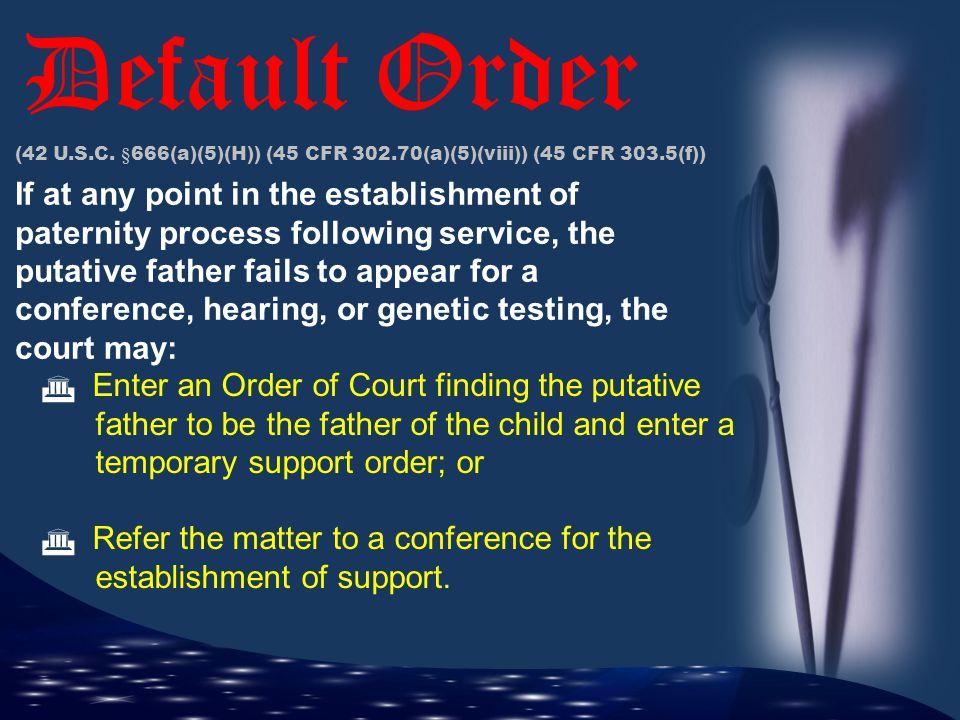 Default Order (42 U.S.C. §666(a)(5)(H)) (45 CFR 302.70(a)(5)(viii)) (45 CFR 303.5(f))