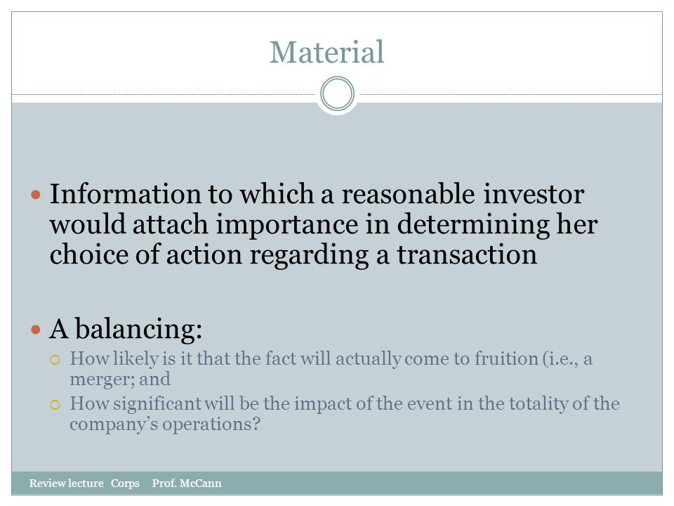 Material Information to which a reasonable investor would attach importance in determining her choice of action regarding a transaction.