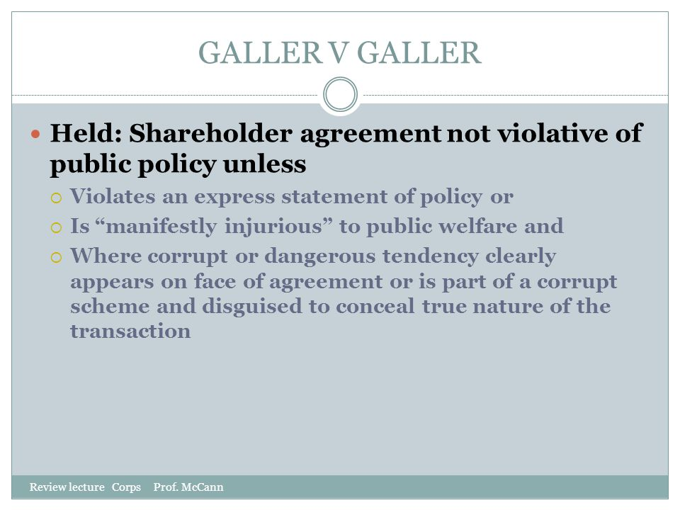 GALLER V GALLER Held: Shareholder agreement not violative of public policy unless. Violates an express statement of policy or.