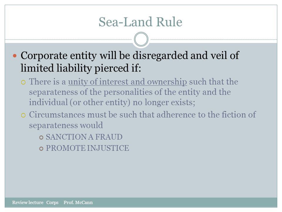 Sea-Land Rule Corporate entity will be disregarded and veil of limited liability pierced if: