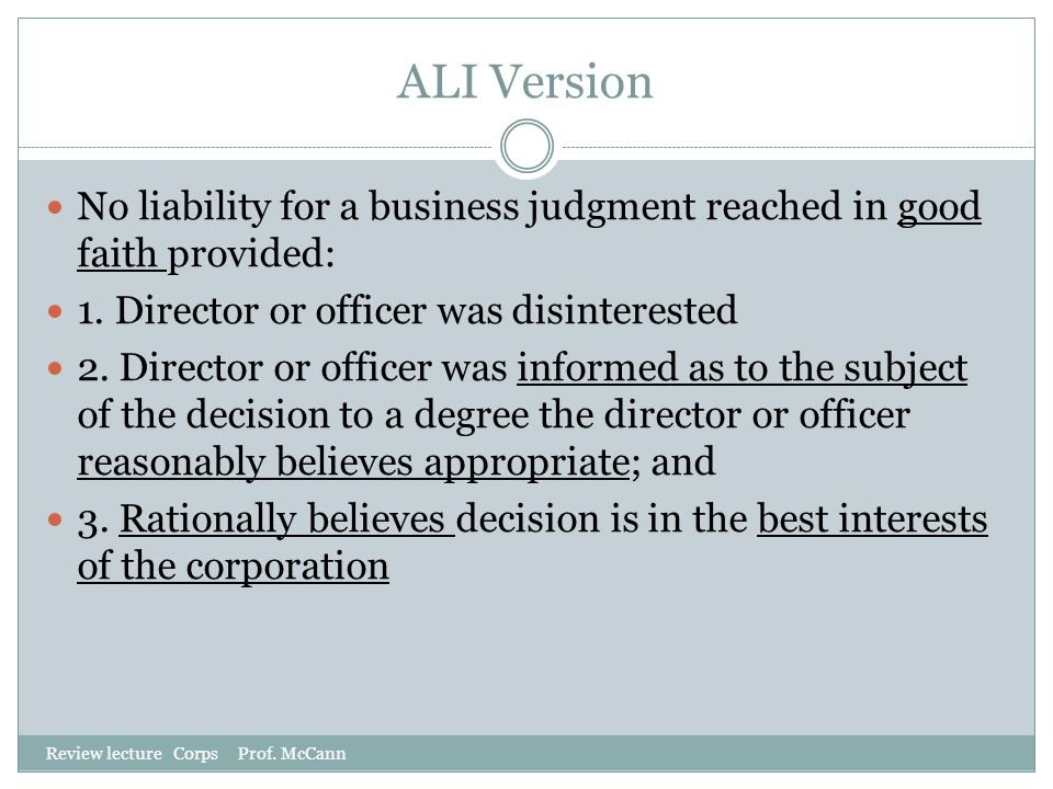 ALI Version No liability for a business judgment reached in good faith provided: 1. Director or officer was disinterested.