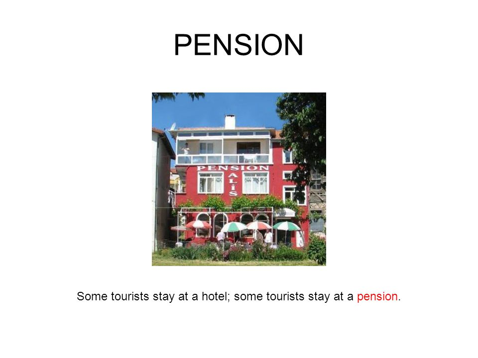 PENSION Some tourists stay at a hotel; some tourists stay at a pension.