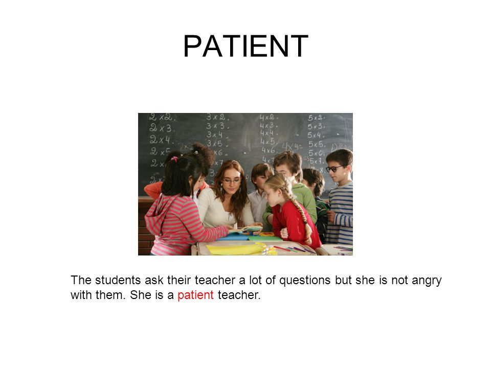PATIENT The students ask their teacher a lot of questions but she is not angry with them.