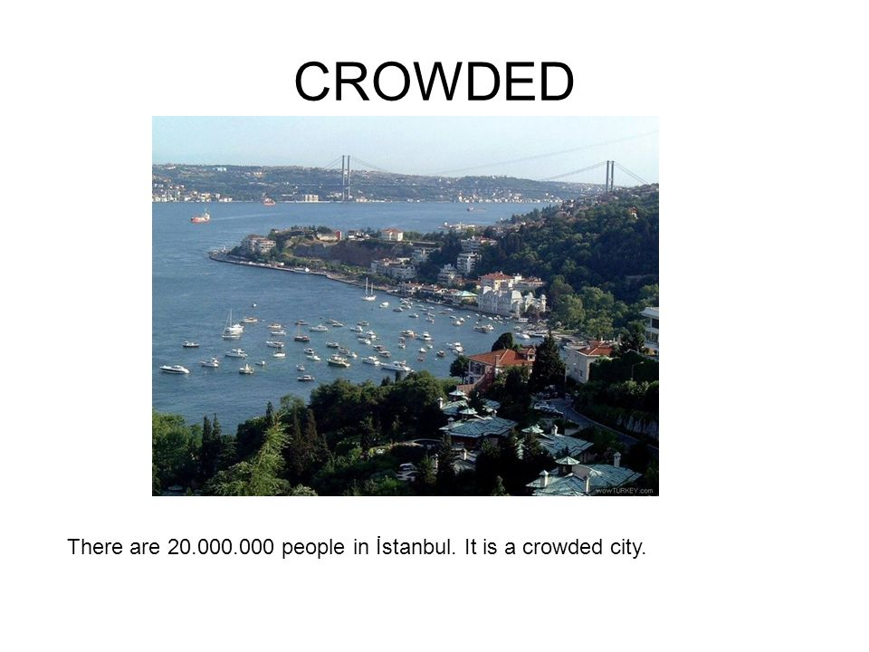 CROWDED There are 20.000.000 people in İstanbul. It is a crowded city.
