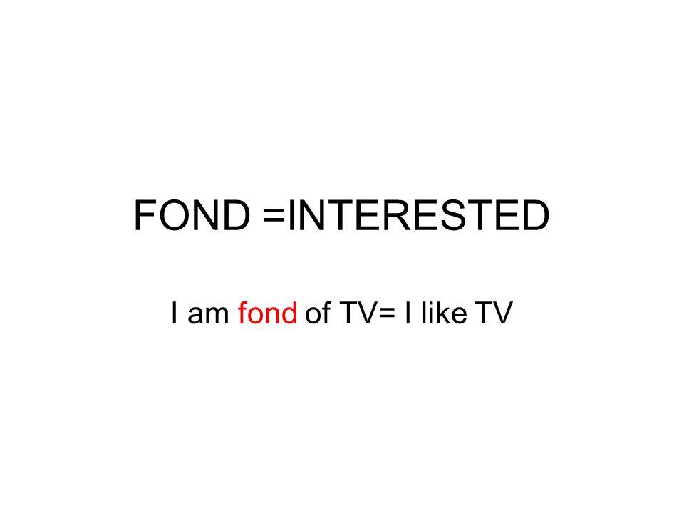FOND =INTERESTED I am fond of TV= I like TV