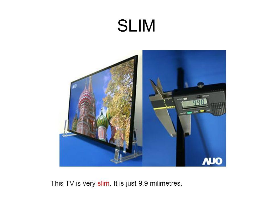 SLIM This TV is very slim. It is just 9,9 milimetres.
