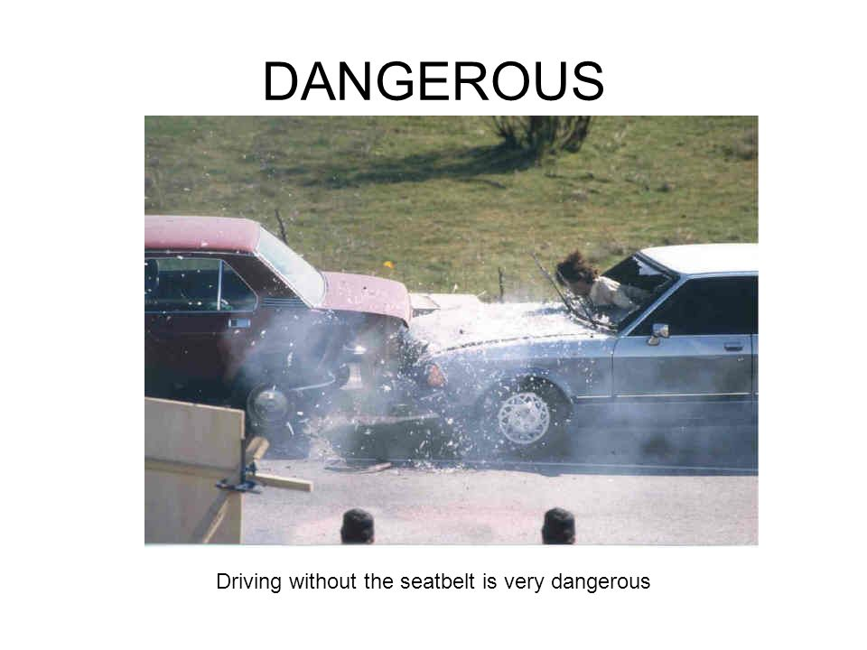 Driving without the seatbelt is very dangerous